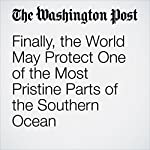 Finally, the World May Protect One of the Most Pristine Parts of the Southern Ocean   Chelsea Harvey