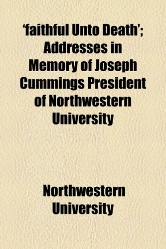 'faithful Unto Death'; Addresses in Memory of Joseph Cummings President of Northwestern University