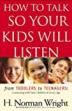 How to Talk So Your Kids Will Listen: From Toddlers to Teenagers: Connecting with Your Children at Every Age (Wright, H. Norman & Gary J. Oliver)