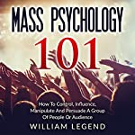 Mass Psychology 101: How to Control, Influence, Manipulate and Persuade a Group of People or Audience | William Legend
