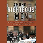Among Righteous Men: A Tale of Vigilantes and Vindication in Hasidic Crown Heights | Matthew Shaer