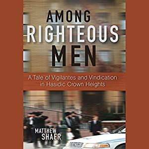 Among Righteous Men: A Tale of Vigilantes and Vindication in Hasidic Crown Heights | [Matthew Shaer]