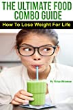 The Ultimate Food Combo Guide - How To Pair The Right Foods To Lose Weight For Life (Dangers Of Yo-Yo Dieting, How To Look Younger, Green Smoothie Recipes, ... Healthy Balanced Diet, Acid And Alkaline)