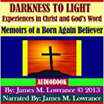 Darkness to Light - Experiences in Christ and God's Word: Memoirs of a Born Again Believer | James M. Lowrance