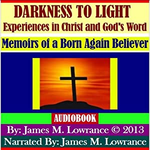 Darkness to Light - Experiences in Christ and God's Word: Memoirs of a Born Again Believer | [James M. Lowrance]