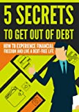 5 Secrets To Get Out Of Debt: How To Experience Financial Freedom (Budgeting, Finances, Debt Free, And Money Management)