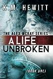 A Life Unbroken (The Alex McKay Series:) (Volume 1) by K.M. Hewitt