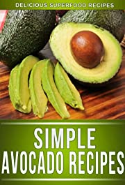 Avocado Recipes: Amazing Superfood Recipes For The Health Conscious (The Simple Recipe Series)