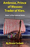 Ambrose, Prince of Wessex; Trader of Kiev.: Book 1 of the Ambrose Series (Volume 1)