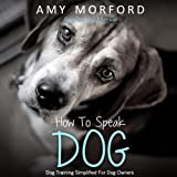 How to Speak Dog: Dog Training Simplified for Dog Owners (Unabridged)
