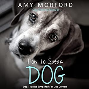 How to Speak Dog: Dog Training Simplified for Dog Owners | [Amy Morford]