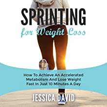Sprinting for Weight Loss: How to Achieve an Accelerated Metabolism and Lose Weight Fast in Just 10 Minutes a Day (       UNABRIDGED) by Jessica David Narrated by Andrew J. Cornelius