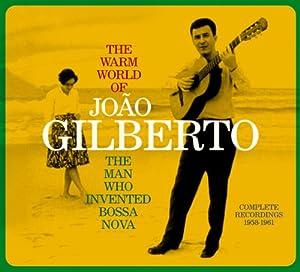 The Warm World of Joao Gilberto, the Man Who Invented Bossa Nova. Complete Recordings 1958-1961 (Chega de Saudade / Joao Gilberto / O Amor, O Sorriso E A Flor)
