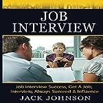 Job Interview: Job Interview Success, Get a Job, Interview, Always Succeed & Influence | Jack Johnson