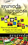 Ayurveda Happiness: How to Get Healthy & Happy for Life using Traditional Principles of Ayurveda