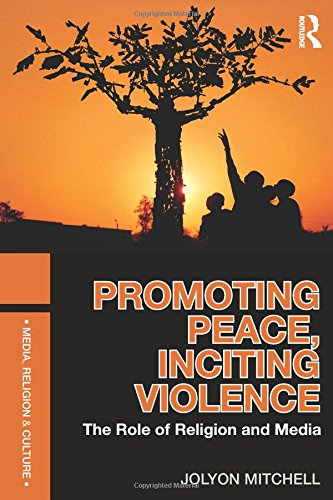 Promoting Peace, Inciting Violence: The Role of Religion and Media (Media, Religion and Culture)