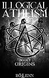 Illogical Atheism: Book I - Origins
