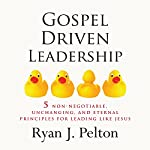 Gospel Driven Leadership: 5 Non-Negotiable, Unchanging, and Eternal Principles for Leading Like Jesus: Everyday Leadership Series | Ryan J. Pelton