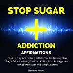 Stop Sugar Addiction Affirmations: Positive Daily Affirmations to Help You Control and Stop Sugar Addiction Using the Law of Attraction, Self-Hypnosis, Guided Meditation and Sleep Learning | Stephens Hyang
