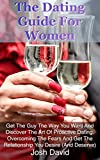 The Dating Guide For Women: Get The Guy The Way You Want And Discover The Art Of Proactive Dating. Overcoming The Fears And Get The Relationship You Desire ... Deserve) (Relationship and Marriage Book 2)