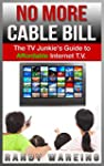 No More Cable Bill: The TV Junkie's G...