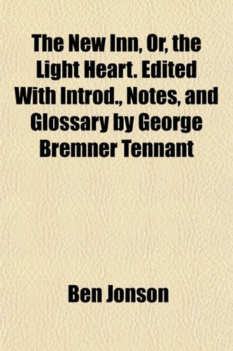 The New Inn, Or, the Light Heart. Edited With Introd., Notes, and Glossary by George Bremner Tennant