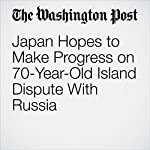 Japan Hopes to Make Progress on 70-Year-Old Island Dispute With Russia | Anna Fifield,David Filipov