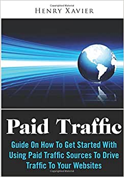 Paid Traffic: Guide On How To Get Started With Using Paid Traffic Sources To Drive Traffic To Your Websites