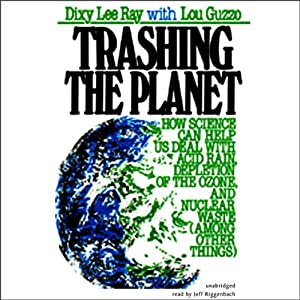 Trashing the Planet: How Science Can Help Us Deal with Acid Rain, Depletion of the Ozone, and Nuclear Waste (among Other Things) | [Dixy Lee Ray, Lou Guzzo]