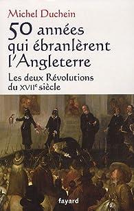 50 ann�es qui �branl�rent l'Angleterre : Les deux R�volutions du XVIIe si�cle par Michel Duchein