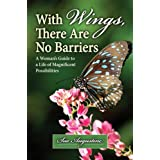 With Wings, There Are No Barriers: A Woman's Guide To A Life Of Magnificent Possibilities