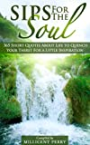 Sips for the Soul: 365 Short Quotes About Life to Quench Your Thirst For a Little Inspiration