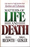 Matters of Life and Death: Calm Answers to Tough Questions About Abortion and Euthanasia (0801010012) by Beckwith, Francis J.