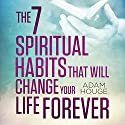 The 7 Spiritual Habits That Will Change Your Life Forever Audiobook by Adam Houge Narrated by Michael Griffith