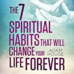The 7 Spiritual Habits That Will Change Your Life Forever | Adam Houge