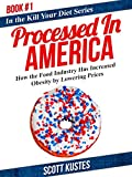 Processed In America: How the Food Industry Has Increased Obesity by Lowering Prices (Kill Your Diet Book 1)