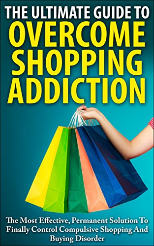 John K. - The Ultimate Guide To Overcoming Shopping Addiction: The Most Effective, Permanent Solution To Finally Control Compulsive Shopping And Buying Disorder ... Disorder, Oniomania) (English Edition)