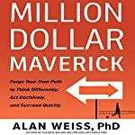 Million Dollar Maverick: Forge Your Own Path to Think Differenly, Act Decisively, and Succeed Quickly | Alan Weiss PhD