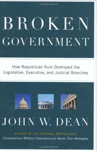 Broken Government: How Republican Rule Destroyed the Legislative, Executive, and Judicial Branches by John W. Dean (2007-09-11)