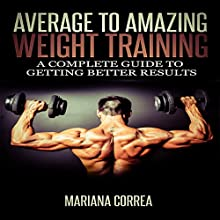 Average to Amazing Weight Training: A Complete Guide to Getting Better Results (       UNABRIDGED) by Mariana Correa Narrated by Rudi Novem