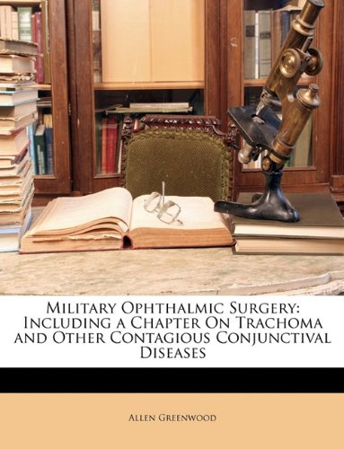 Military Ophthalmic Surgery: Including a Chapter On Trachoma and Other Contagious Conjunctival Diseases
