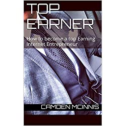 Top Earner (Make money online, Work from home, Self employment, successful start up): How To Become A Top Earning Internet Entrepreneur