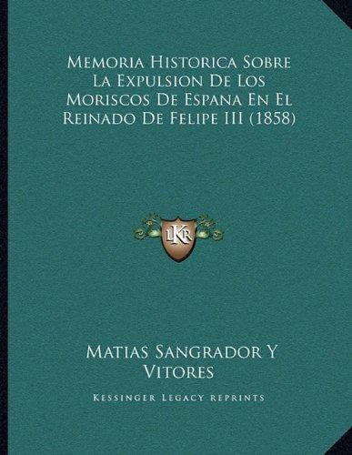 Memoria Historica Sobre La Expulsion de Los Moriscos de Espana En El Reinado de Felipe III (1858)