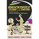 Shockingly Close to the Truth : Confessions of a Grave-Robbing Ufologist ~ James W. Moseley