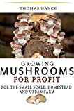 Growing Mushrooms for Profit: For the small scale, homestead and urban farmer.