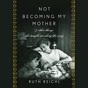 Not Becoming My Mother | [Ruth Reichl]