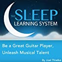 Be a Great Guitar Player: Unleash Musical Talent with Hypnosis, Relaxation, Meditation, and Affirmations (The Sleep Learning System)  by Joel Thielke Narrated by Joel Thielke
