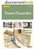 Traiter l'humidit�: Comprendre les origines de l'humidit� - Diagnostiquer les d�sordres - Evacuer et traiter l'humidit�