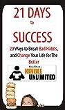 HABIT: 21 Days to Success: 20 Ways to Break Bad Habits and Turn Them Into Good Habits (mini habits, tiny habits, mental habits, habits of health, bigger ... (self-help and good habit stacking series)