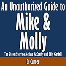An Unauthorized Guide to Mike & Molly: The Sitcom Starring Melissa McCarthy and Billy Gardell (       UNABRIDGED) by D. Carter Narrated by Scott Clem